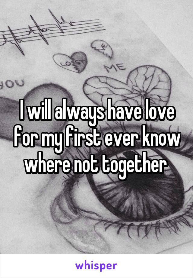 I will always have love for my first ever know where not together