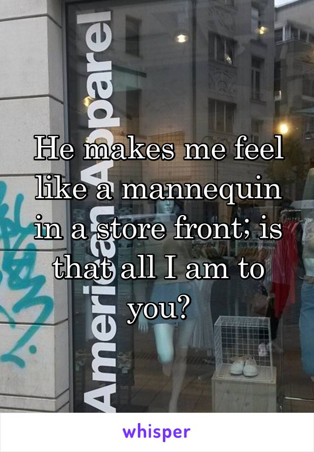 He makes me feel like a mannequin in a store front; is that all I am to you?