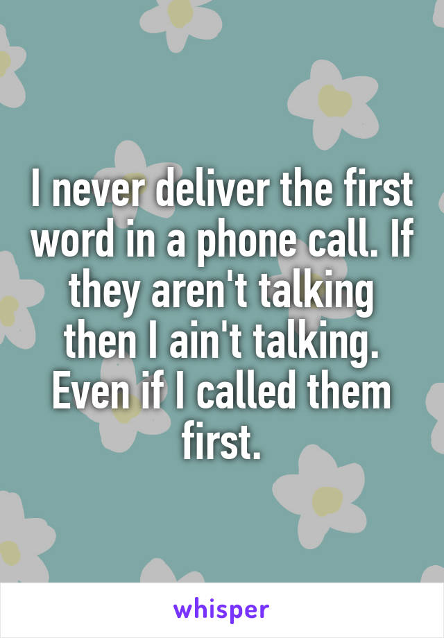 I never deliver the first word in a phone call. If they aren't talking then I ain't talking. Even if I called them first.