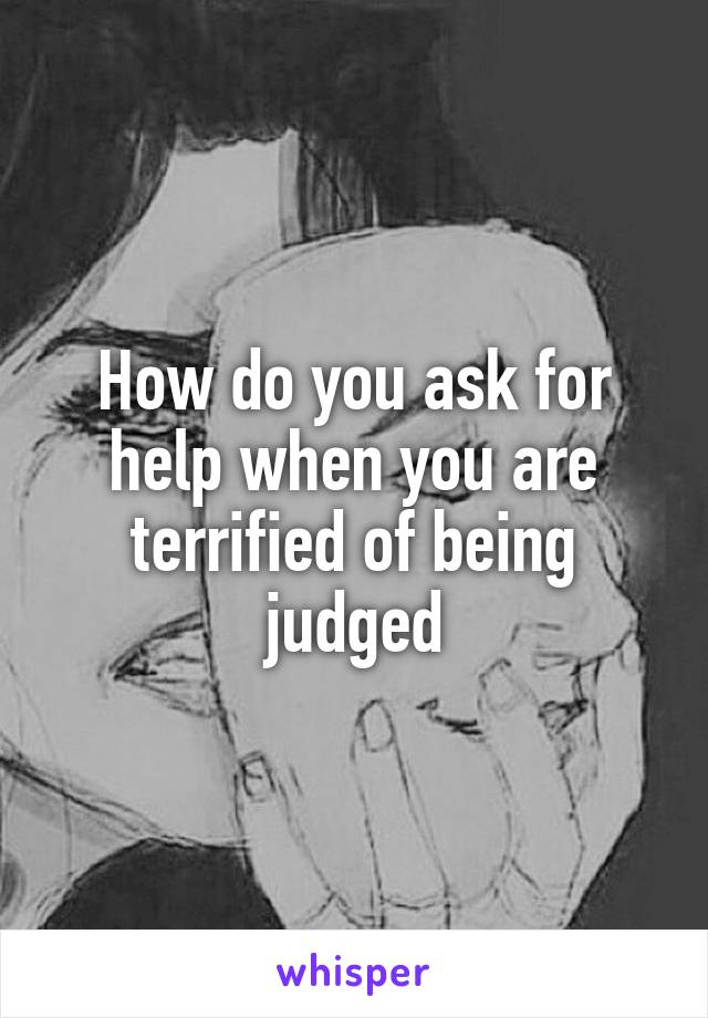 How do you ask for help when you are terrified of being judged
