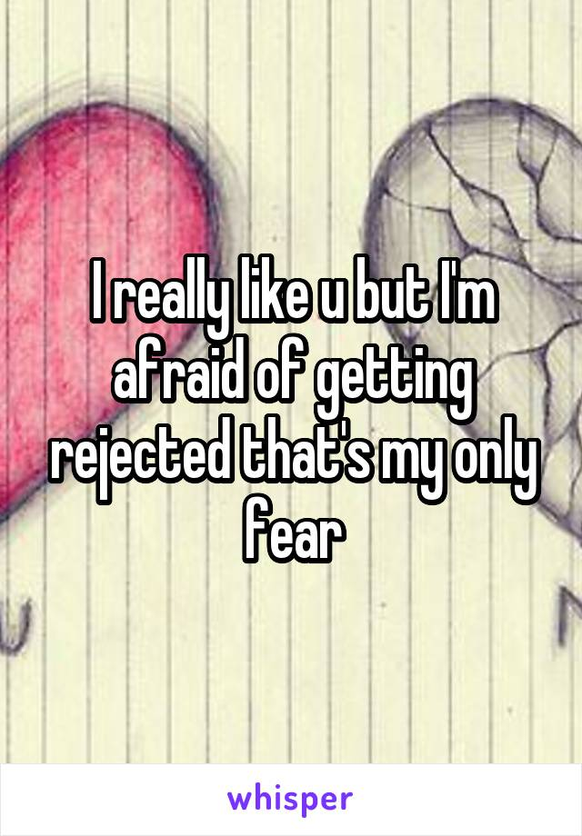 I really like u but I'm afraid of getting rejected that's my only fear