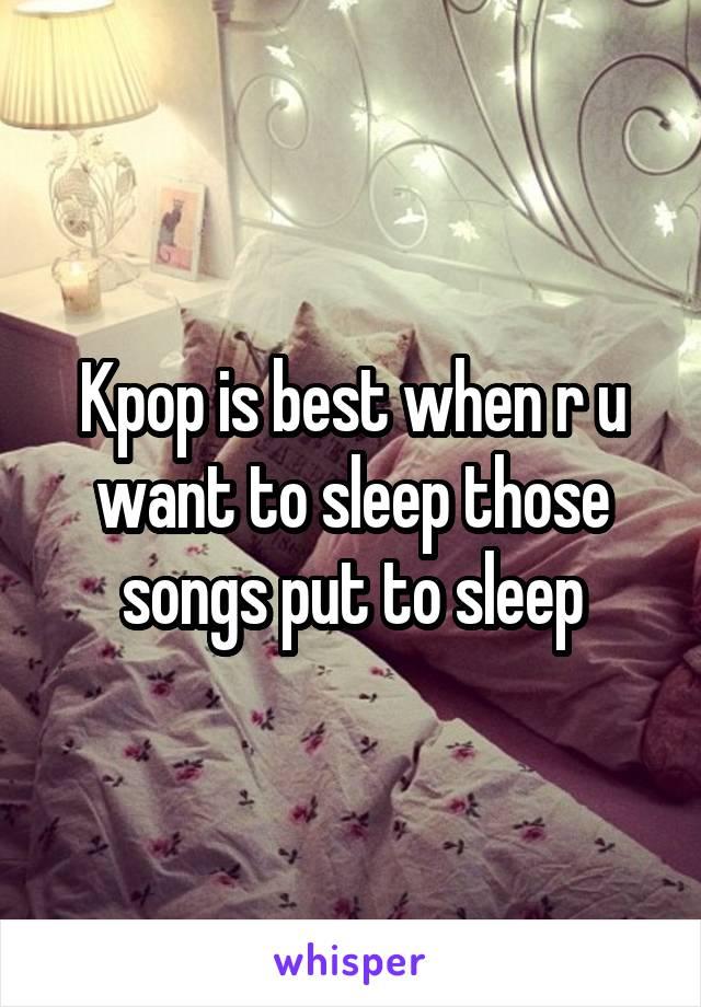 Kpop is best when r u want to sleep those songs put to sleep