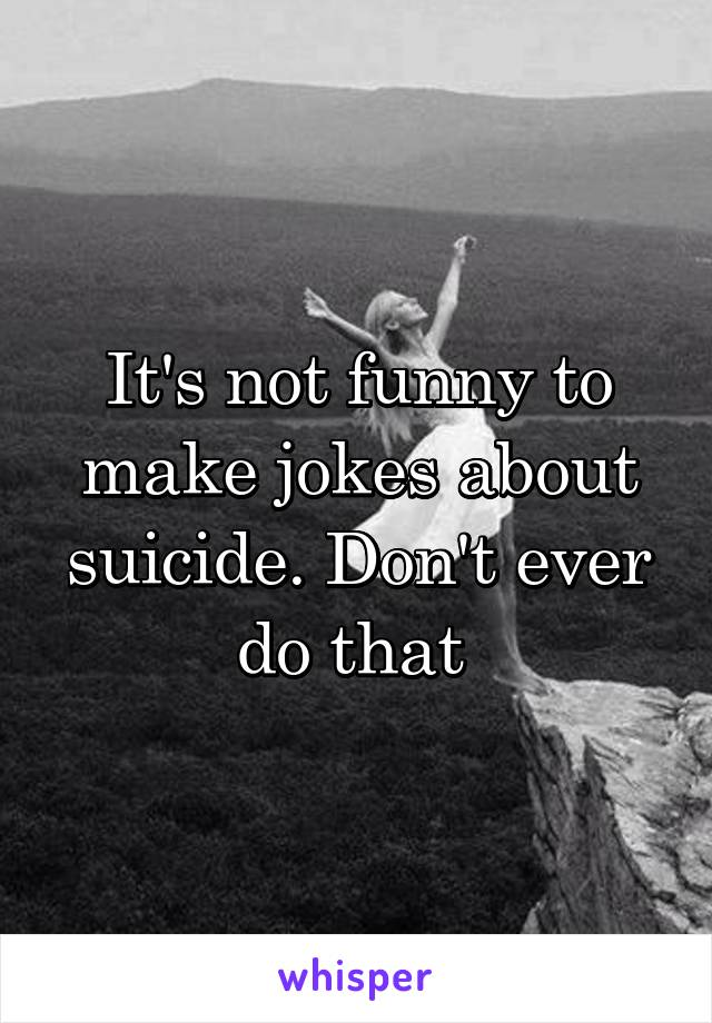 It's not funny to make jokes about suicide. Don't ever do that