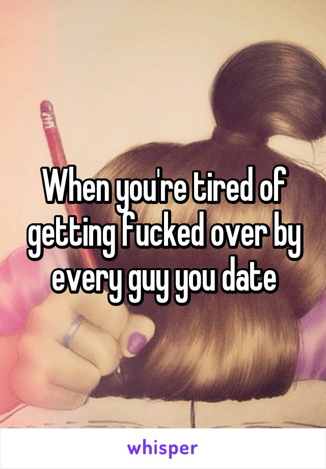 When you're tired of getting fucked over by every guy you date