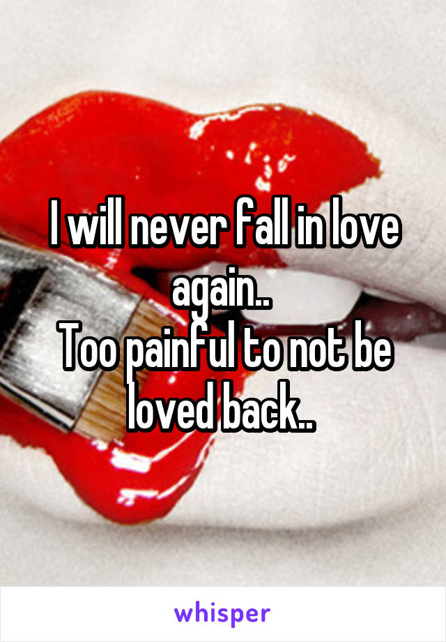 I will never fall in love again..  Too painful to not be loved back..