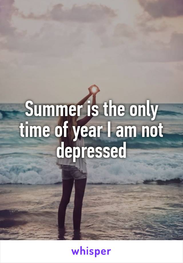 Summer is the only time of year I am not depressed