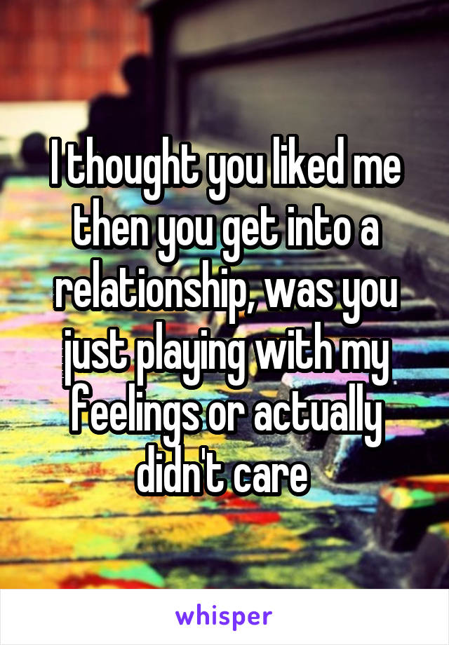 I thought you liked me then you get into a relationship, was you just playing with my feelings or actually didn't care