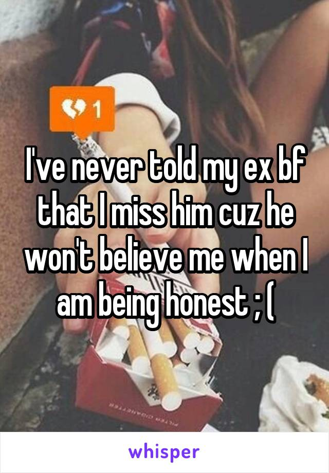 I've never told my ex bf that I miss him cuz he won't believe me when I am being honest ; (