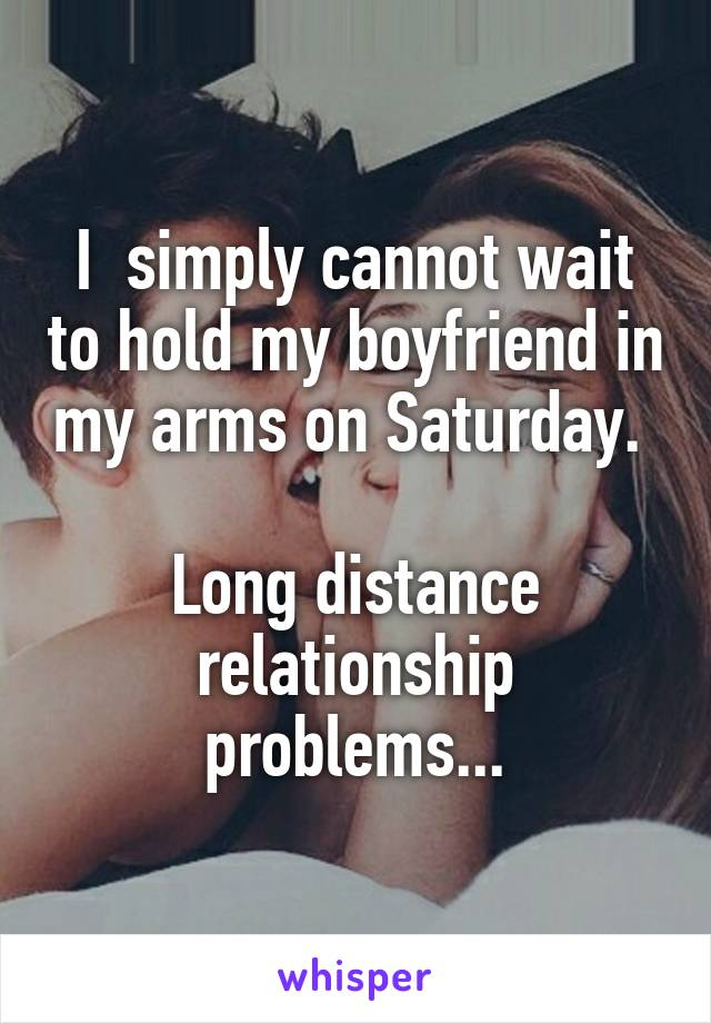 I  simply cannot wait to hold my boyfriend in my arms on Saturday.   Long distance relationship problems...
