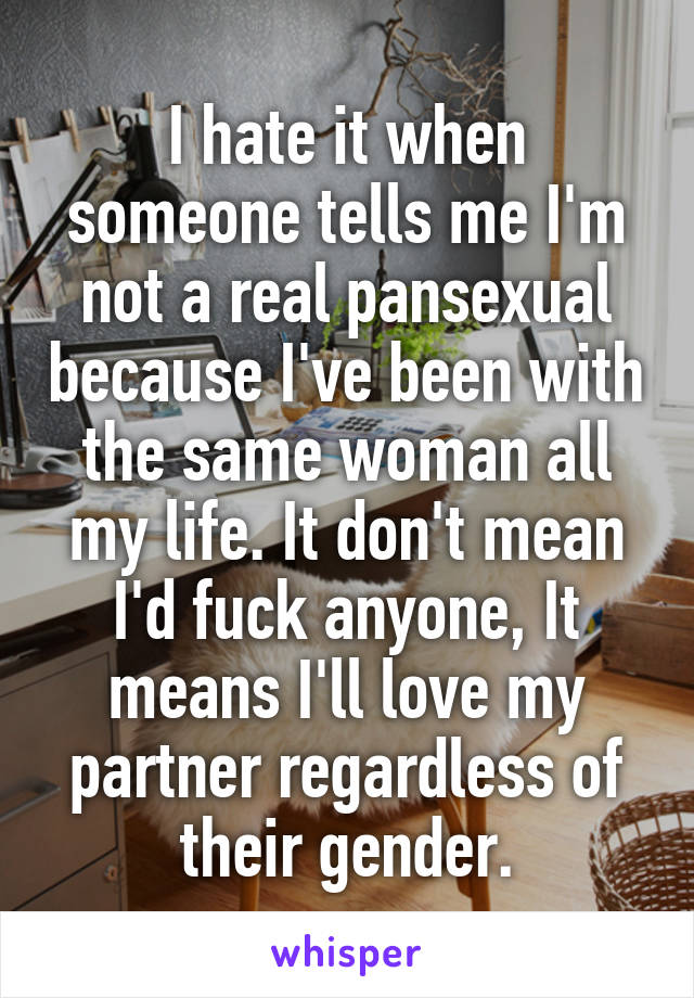 I hate it when someone tells me I'm not a real pansexual because I've been with the same woman all my life. It don't mean I'd fuck anyone, It means I'll love my partner regardless of their gender.