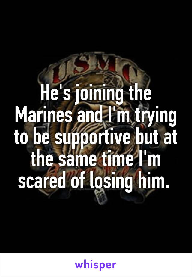 He's joining the Marines and I'm trying to be supportive but at the same time I'm scared of losing him.