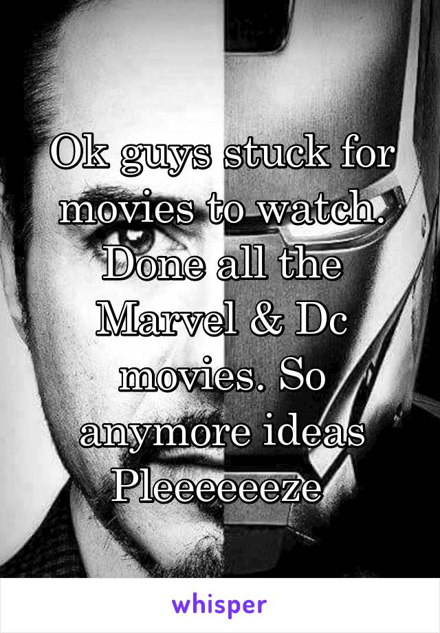 Ok guys stuck for movies to watch. Done all the Marvel & Dc movies. So anymore ideas Pleeeeeeze
