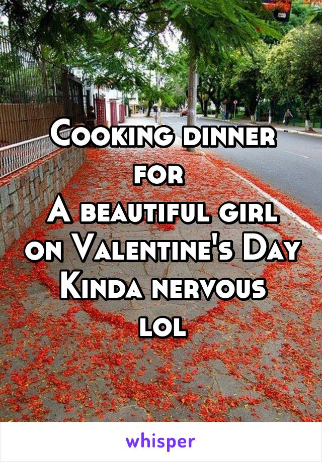 Cooking dinner for  A beautiful girl on Valentine's Day Kinda nervous lol
