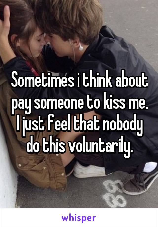 Sometimes i think about pay someone to kiss me. I just feel that nobody do this voluntarily.