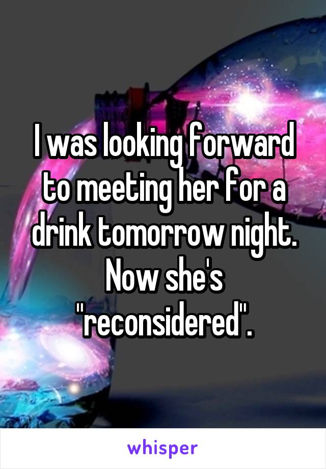 """I was looking forward to meeting her for a drink tomorrow night. Now she's """"reconsidered""""."""