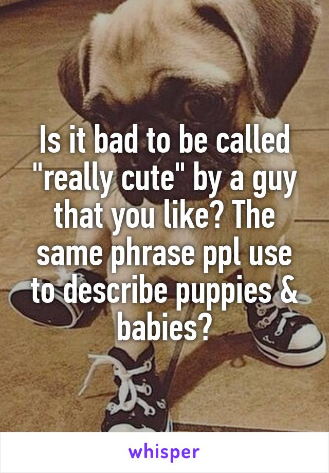 "Is it bad to be called ""really cute"" by a guy that you like? The same phrase ppl use to describe puppies & babies?"