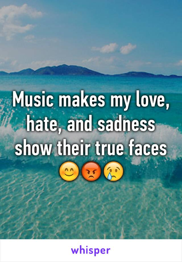 Music makes my love, hate, and sadness show their true faces 😊😡😢