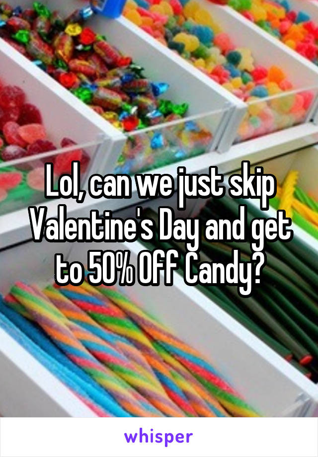Lol, can we just skip Valentine's Day and get to 50% Off Candy?