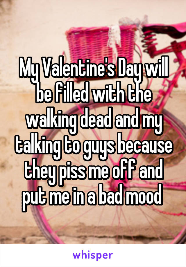 My Valentine's Day will be filled with the walking dead and my talking to guys because they piss me off and put me in a bad mood