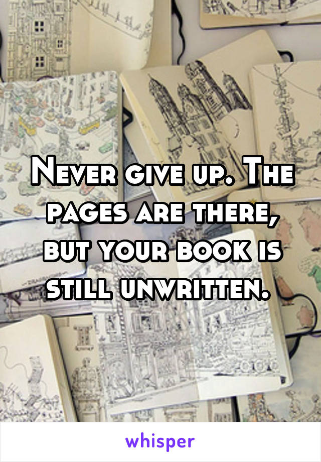 Never give up. The pages are there, but your book is still unwritten.