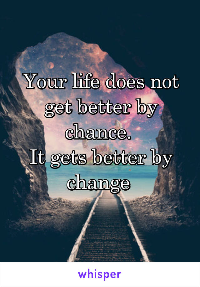 Your life does not get better by chance.  It gets better by change