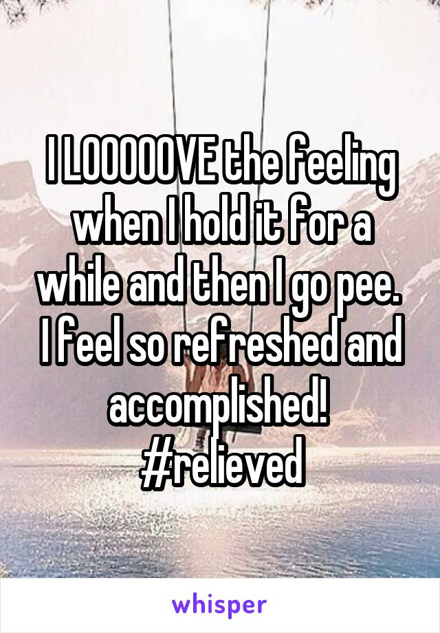 I LOOOOOVE the feeling when I hold it for a while and then I go pee.  I feel so refreshed and accomplished!  #relieved