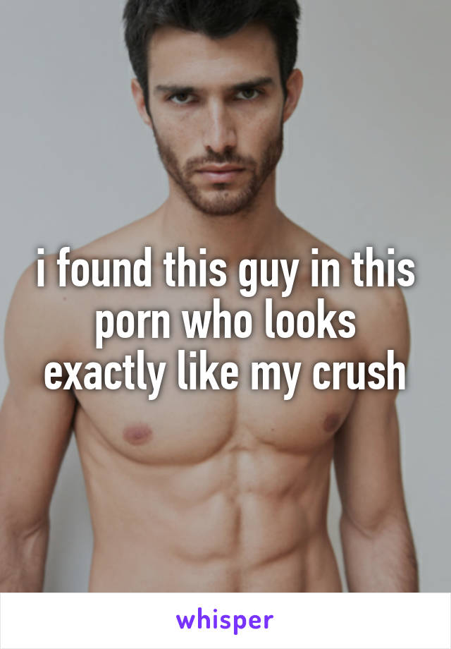 i found this guy in this porn who looks exactly like my crush