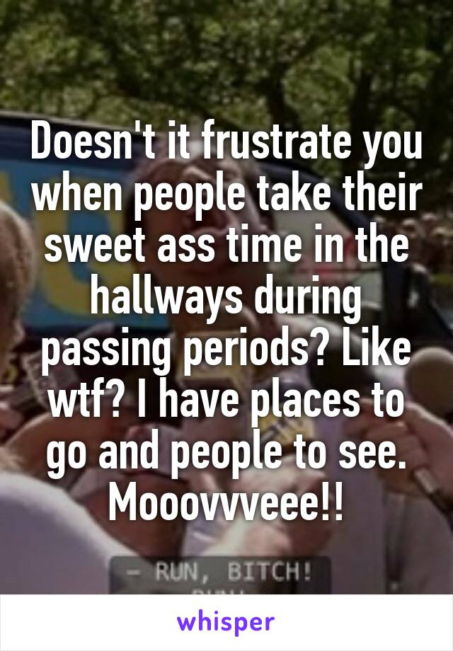Doesn't it frustrate you when people take their sweet ass time in the hallways during passing periods? Like wtf? I have places to go and people to see. Mooovvveee!!