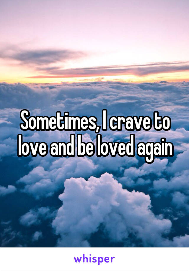 Sometimes, I crave to love and be loved again