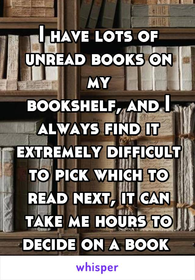 I have lots of unread books on my bookshelf, and I always find it extremely difficult to pick which to read next, it can take me hours to decide on a book