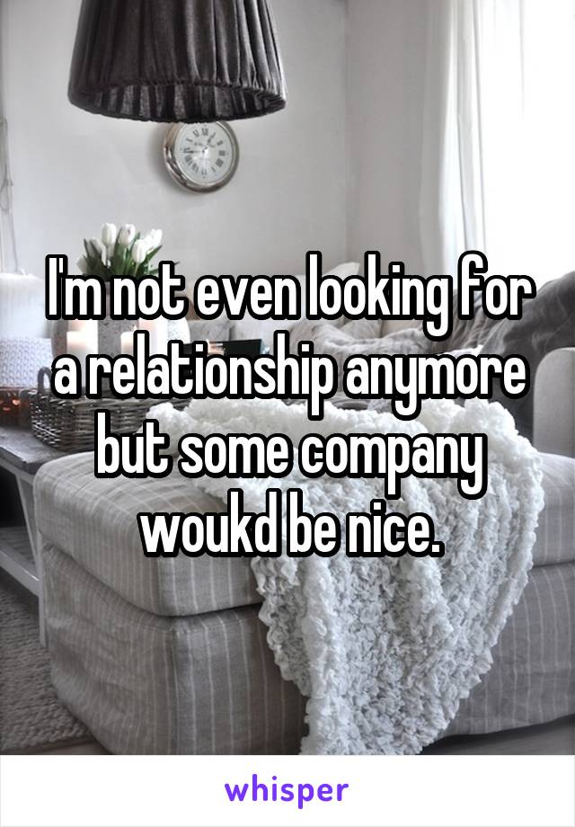 I'm not even looking for a relationship anymore but some company woukd be nice.