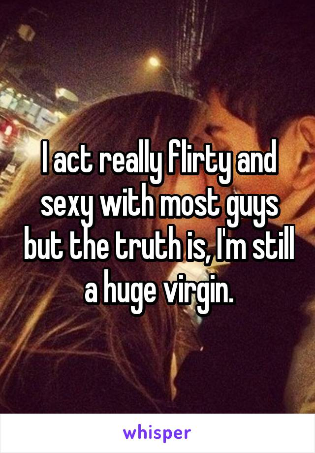 I act really flirty and sexy with most guys but the truth is, I'm still a huge virgin.