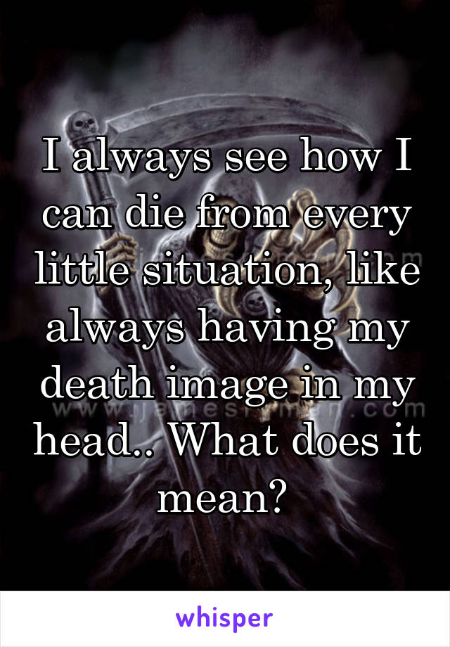 I always see how I can die from every little situation, like always having my death image in my head.. What does it mean?