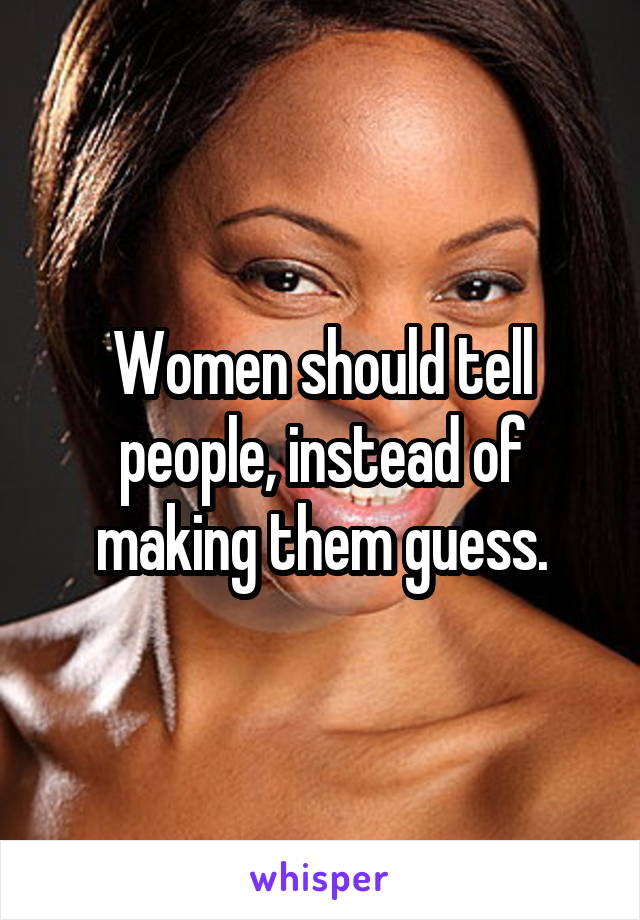 Women should tell people, instead of making them guess.