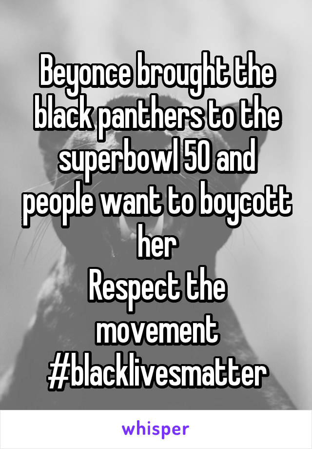Beyonce brought the black panthers to the superbowl 50 and people want to boycott her Respect the movement #blacklivesmatter