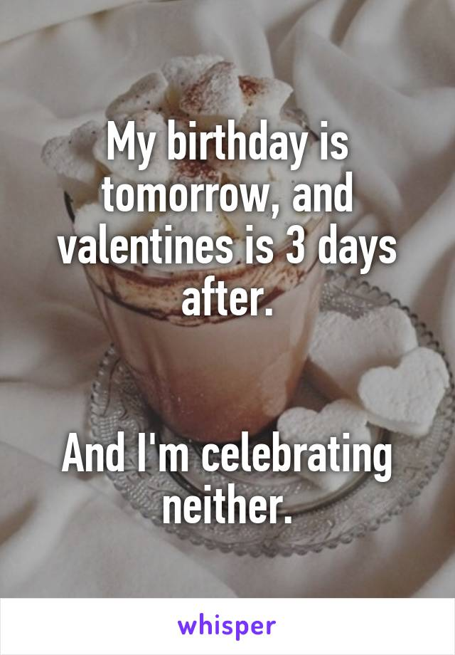 My birthday is tomorrow, and valentines is 3 days after.   And I'm celebrating neither.