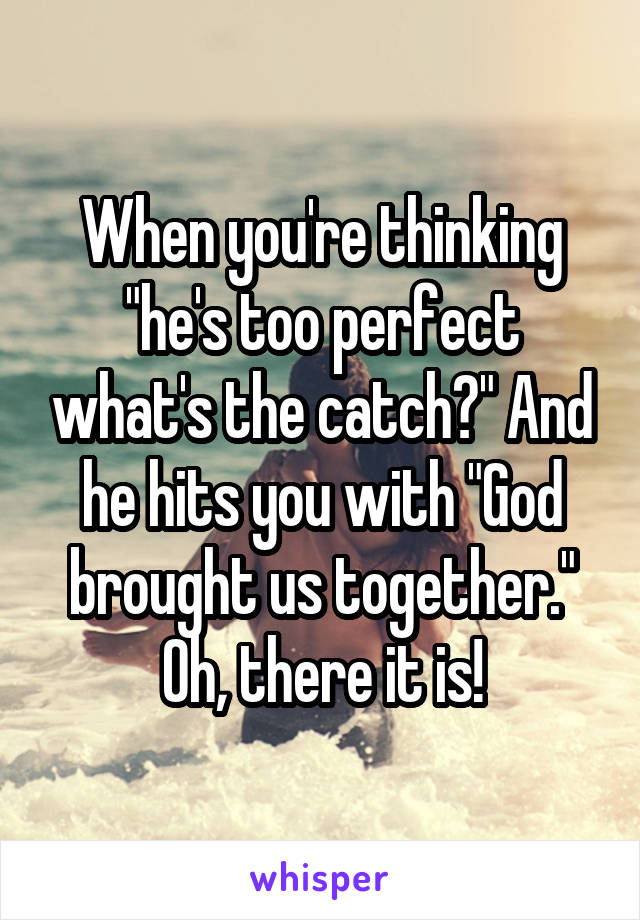 "When you're thinking ""he's too perfect what's the catch?"" And he hits you with ""God brought us together."" Oh, there it is!"