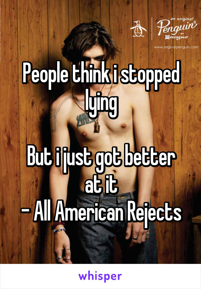 People think i stopped lying  But i just got better at it - All American Rejects