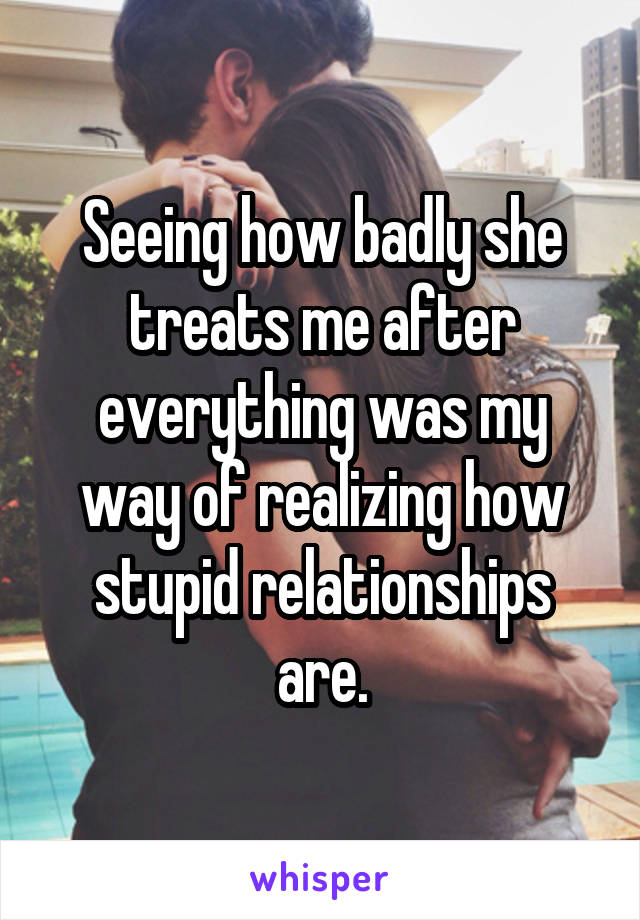 Seeing how badly she treats me after everything was my way of realizing how stupid relationships are.
