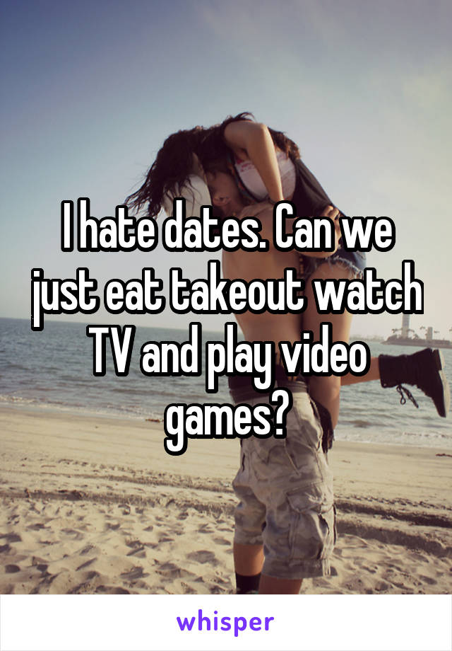 I hate dates. Can we just eat takeout watch TV and play video games?