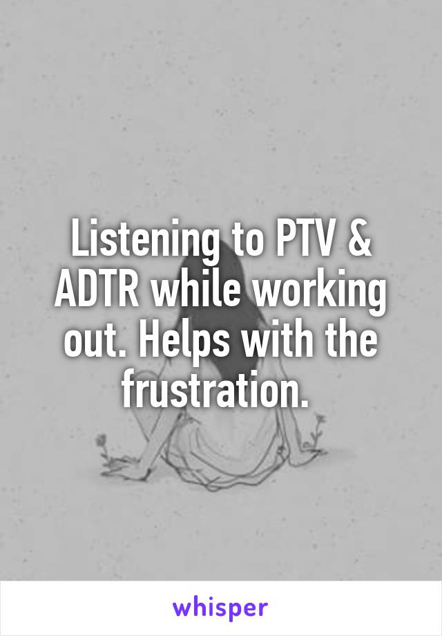 Listening to PTV & ADTR while working out. Helps with the frustration.