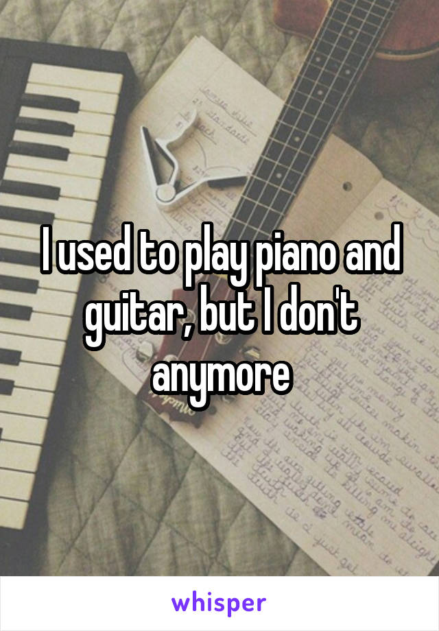 I used to play piano and guitar, but I don't anymore