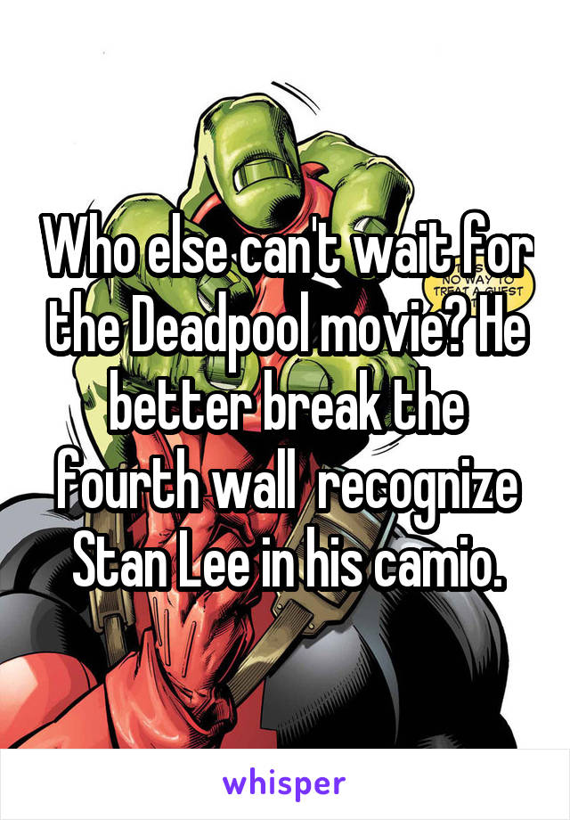 Who else can't wait for the Deadpool movie? He better break the fourth wall  recognize Stan Lee in his camio.