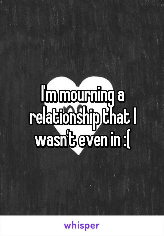 I'm mourning a relationship that I wasn't even in :(
