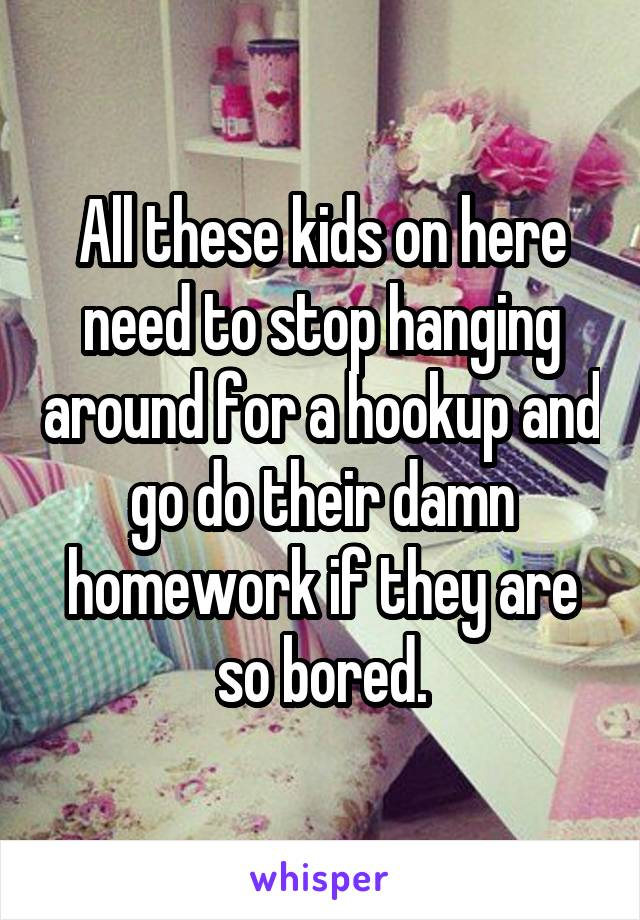 All these kids on here need to stop hanging around for a hookup and go do their damn homework if they are so bored.