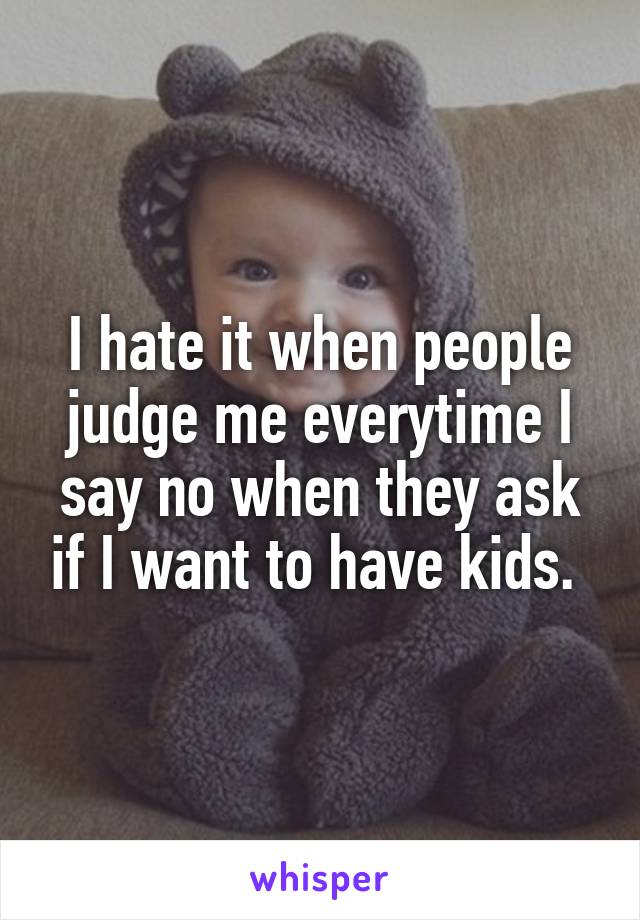 I hate it when people judge me everytime I say no when they ask if I want to have kids.