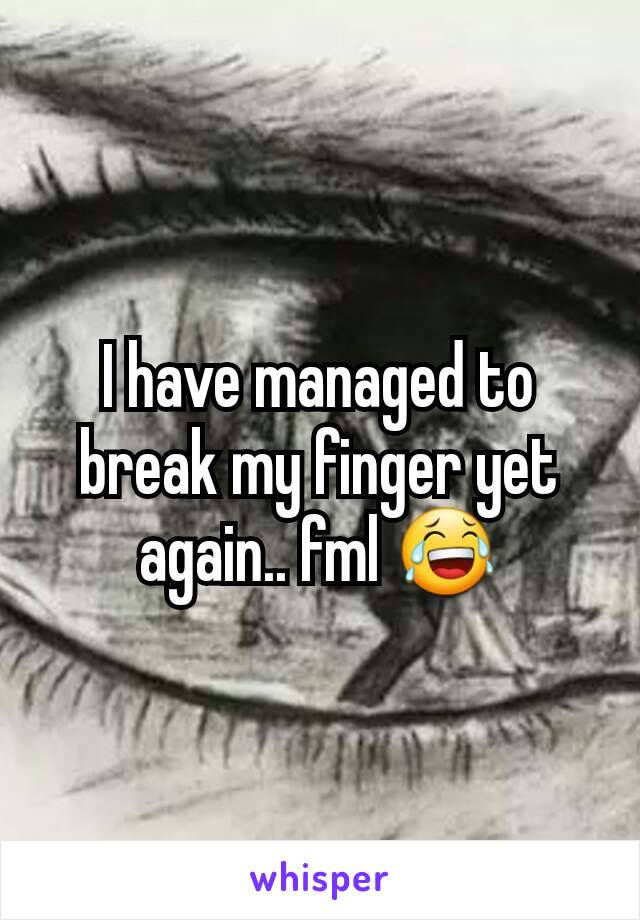 I have managed to break my finger yet again.. fml 😂