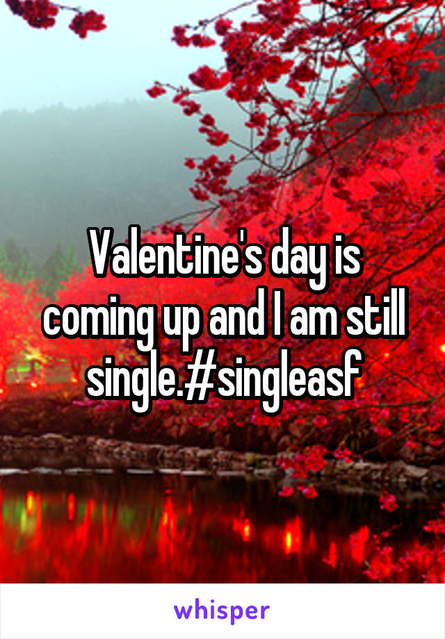 Valentine's day is coming up and I am still single.#singleasf