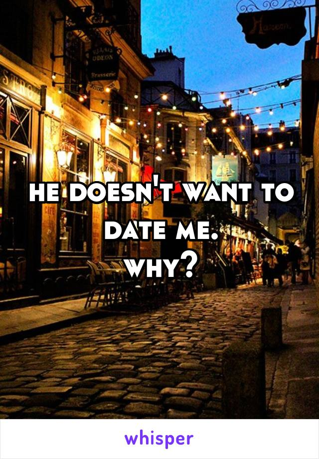 he doesn't want to date me. why?