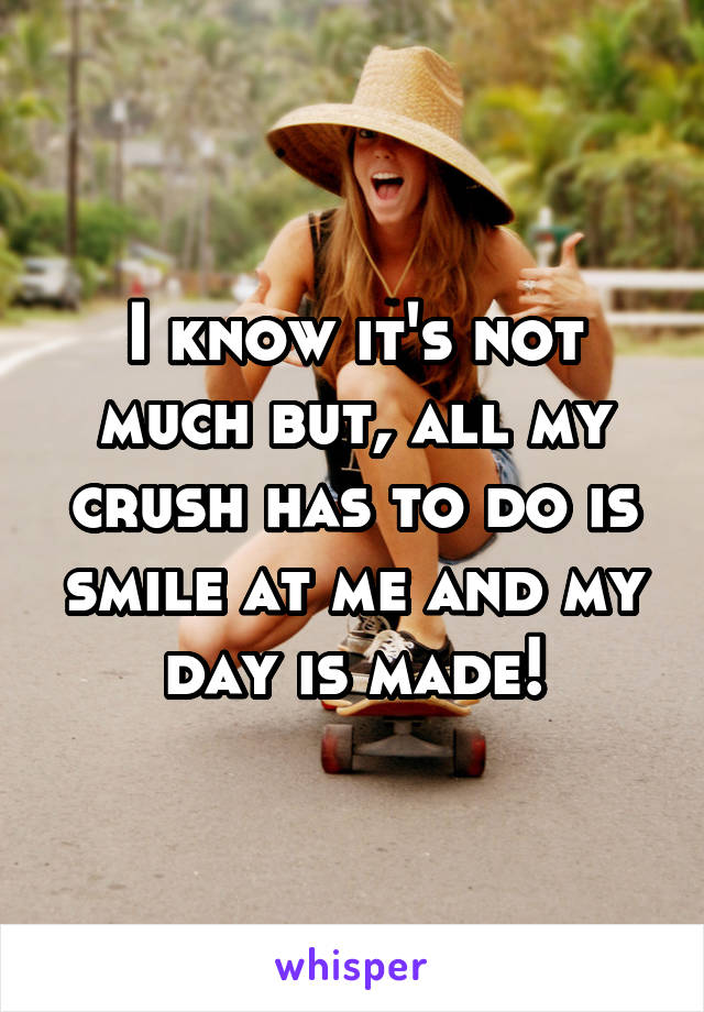 I know it's not much but, all my crush has to do is smile at me and my day is made!